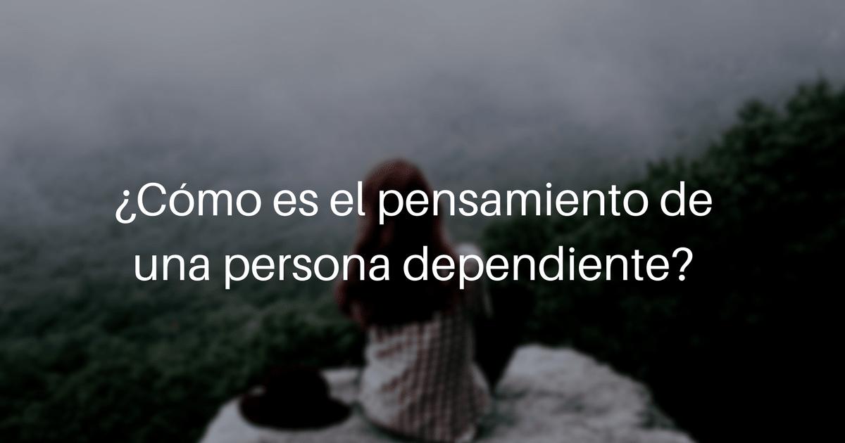 ¿Cómo es el pensamiento de las personas dependientes?
